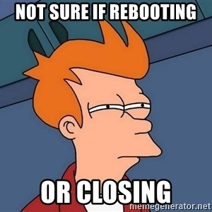 Futurama Fry - NOT SURE IF REBOOTING or closing