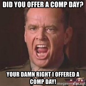 Jack Nicholson - You can't handle the truth! - did you offer a comp day? your damn right i offered a comp day!