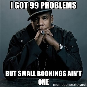Jay Z problem - i got 99 problems but small bookings ain't one