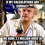 Doc Back to the future - If my calculations are correct We have 2.7 million over 18 months