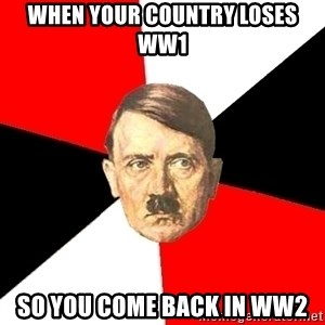Advice Hitler - when your country loses ww1  so you come back in ww2
