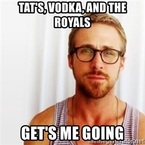 Ryan Gosling Hey  - Tat's, Vodka, and the Royals get's me going