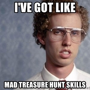 Napoleon Dynamite - I'VE GOT LIKE MAD TREASURE HUNT SKILLS
