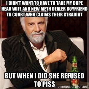 The Most Interesting Man In The World - I didn't want to have to take my dope head wife and new meth dealer boyfriend to court who claims their straight  But when I did she refused to piss