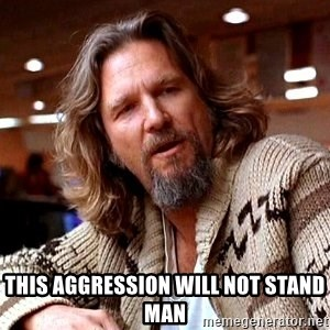 Big Lebowski - This aggression will not stand man