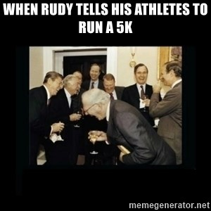 Rich Men Laughing - When Rudy tells his athletes to run a 5k
