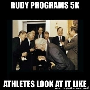 Rich Men Laughing - Rudy programs 5k  Athletes look at it like