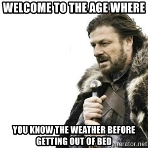 Prepare yourself - Welcome to the age where  You know the weather before getting out of bed