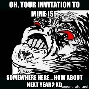 oh crap - Oh, your invitation to mine is... somewhere here... How about next year? xd