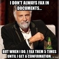 I don't always guy meme - I don't always fax in documents... but when I do, I fax them 5 times until I get a confirmation.