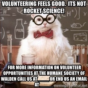Chemistry Cat - Volunteering feels good.  Its not rocket science!  For more information on volunteer opportunities at the Humane Society of Walden call us at ____ or end us an email at _____