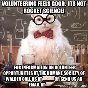 Chemistry Cat - Volunteering feels good.  Its not rocket science!   For information on volunteer opportunities at the Humane Society of Walden call us at ____ or send us an email at _____