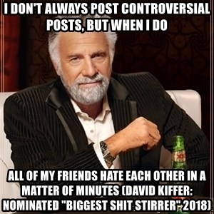 "The Most Interesting Man In The World - I don't always post controversial posts, but when I do all of my friends hate each other in a matter of minutes (David Kiffer: Nominated ""Biggest Shit Stirrer"" 2018)"