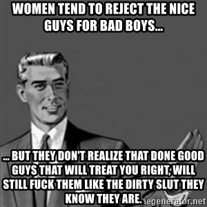 Correction Guy - women tend to reject the nice guys for bad boys... ... but they don't realize that done good guys that will treat you right, will still fuck them like the dirty slut they know they are.