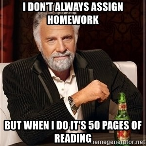 The Most Interesting Man In The World - I don't always assign homework but when i do it's 50 pages of reading