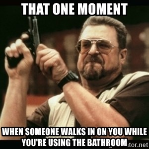 am i the only one around here - that one moment when someone walks in on you while you're using the bathroom