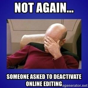 Picard facepalm  - Not again...  Someone asked to deactivate Online Editing
