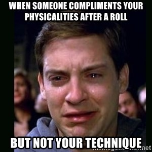 crying peter parker - When someone compliments your physicalities after a roll but not your technique