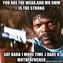 Pulp Fiction - you are the weak,and mr 9mm is the strong  say dara 1 more time ,i dare u motherfucker