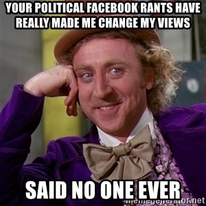 Willy Wonka - Your political Facebook rants have really made me change my views Said no one ever