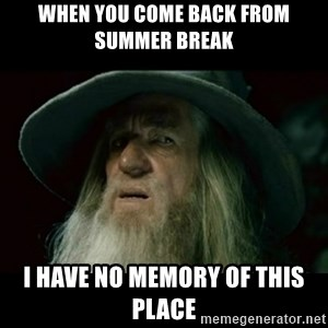 no memory gandalf - when you come back from summer break i have no memory of this place