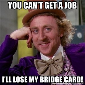 Willy Wonka - You can't get a job I'll lose my bridge card!