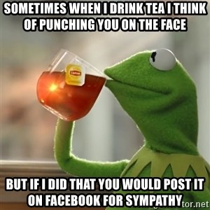 Kermit The Frog Drinking Tea - Sometimes when I drink tea I think of punching you on the face  But if I did that you would post it on Facebook for sympathy