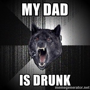 Insanity Wolf - my dad is drunk
