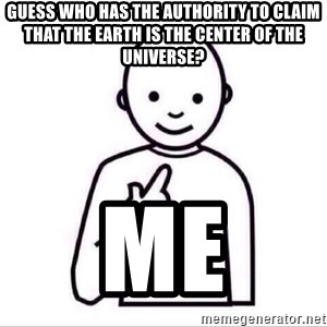 Guess who ? - Guess who has the authority to claim that the earth is the center of the universe? me