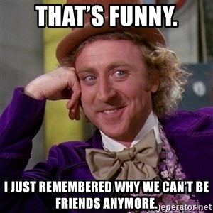 Willy Wonka - That's funny. I just remembered why we can't be friends anymore.