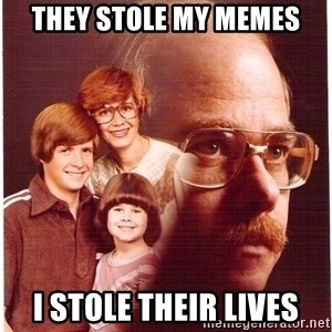 Vengeance Dad - They stole my memes I stole their lives