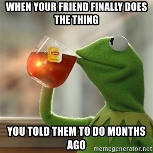 Kermit The Frog Drinking Tea - When your friend finally does the thing you told them to do months ago