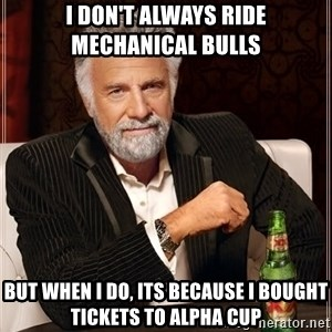 The Most Interesting Man In The World - I don't always ride mechanical bulls But when i do, its because i bought tickets to alpha cup