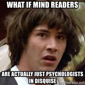 Conspiracy Keanu - What if mind readers  Are actually just psychologists in disquise