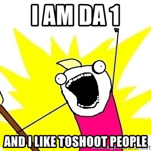 X ALL THE THINGS - i am da 1 and I like toshoot people