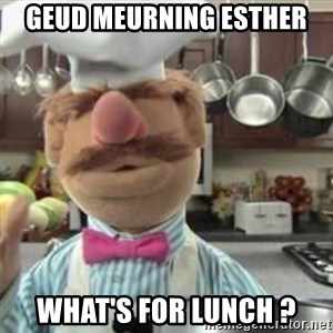 swedish chef - Geud meurning Esther  What's for Lunch ?