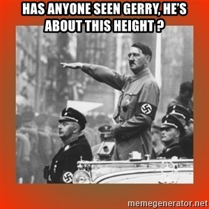 Heil Hitler - Has anyone seen Gerry, he's about this height ?