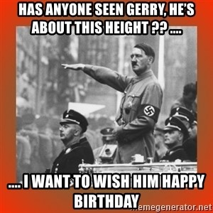 Heil Hitler - Has anyone seen Gerry, he's about this height ?? .... .... I want to wish him happy birthday