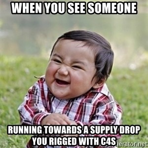 evil toddler kid2 - When you see someone Running towards a supply drop you rigged with c4s
