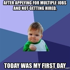 Success Kid - after applying for multiple jobs and not getting hired, today was my first day