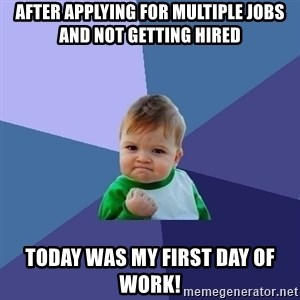 Success Kid - after applying for multiple jobs and not getting hired today was my first day of work!