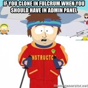Bad time ski instructor 1 - If you clone in Fulcrum when you should have in admin panel