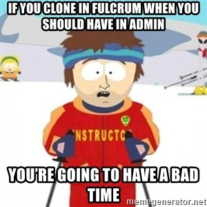 Bad time ski instructor 1 - If you clone in fulcrum when you should have in admin You're going to have a bad time