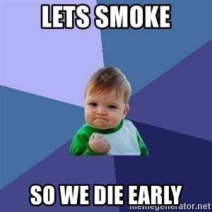 Success Kid - LETS SMOKE SO WE DIE EARLY