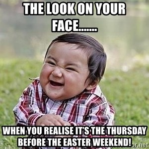 Evil Plan Baby - The look on your face....... When you realise it's the Thursday before the Easter Weekend!