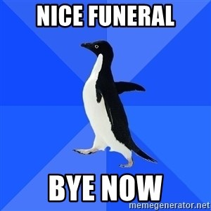 Socially Awkward Penguin - nice funeral bye now