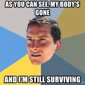 Bear Grylls - as you can see, my body's gone and i'm still surviving