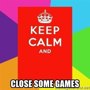 Keep calm and - CLose some games