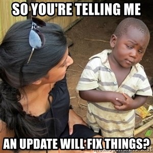 So You're Telling me - SO YOU're telling me an update will fix things?
