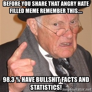 Angry Old Man - Before you share that angry hate filled Meme remember this.... 98.3 % have bullshit facts and statistics!